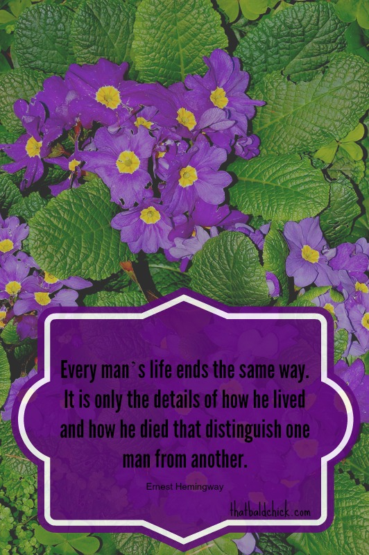 Every man's life ends the same way... Ernest Hemingway quote @thatbaldchick